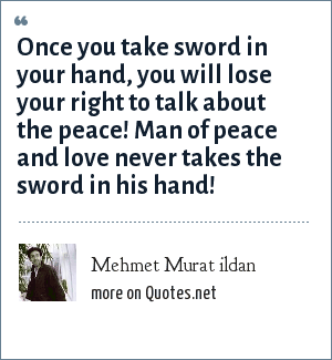 Mehmet Murat ildan: Once you take sword in your hand, you will lose your right to talk about the peace! Man of peace and love never takes the sword in his hand!