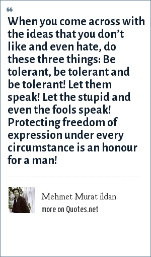 Mehmet Murat ildan: When you come across with the ideas that you don't like and even hate, do these three things: Be tolerant, be tolerant and be tolerant! Let them speak! Let the stupid and even the fools speak! Protecting freedom of expression under every circumstance is an honour for a man!
