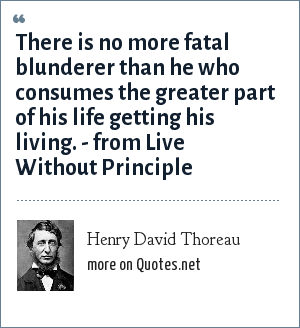 Henry David Thoreau: There is no more fatal blunderer than he who consumes the greater part of his life getting his living. - from Live Without Principle