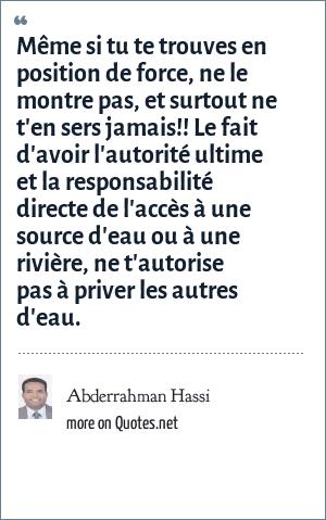 Abderrahman Hassi: Même si tu te trouves en position de force, ne le montre pas, et surtout ne t'en sers jamais!! Le fait d'avoir l'autorité ultime et la responsabilité directe de l'accès à une source d'eau ou à une rivière, ne t'autorise pas à priver les autres d'eau.