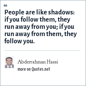 Abderrahman Hassi: People are like shadows: if you follow them, they run away from you; if you run away from them, they follow you.