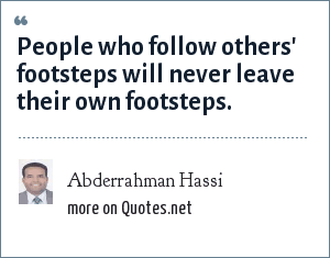 Abderrahman Hassi: People who follow others' footsteps will never leave their own footsteps.