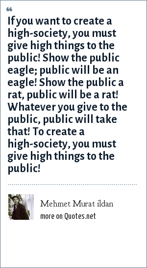 Mehmet Murat ildan: If you want to create a high-society, you must give high things to the public! Show the public eagle; public will be an eagle! Show the public a rat, public will be a rat! Whatever you give to the public, public will take that! To create a high-society, you must give high things to the public!