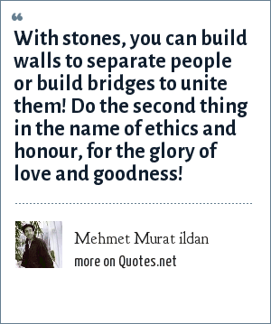 Mehmet Murat ildan: With stones, you can build walls to separate people or build bridges to unite them! Do the second thing in the name of ethics and honour, for the glory of love and goodness!