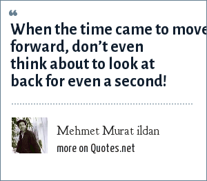 Mehmet Murat ildan: When the time came to move forward, don't even think about to look at back for even a second!