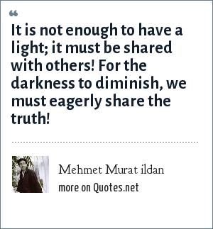 Mehmet Murat ildan: It is not enough to have a light; it must be shared with others! For the darkness to diminish, we must eagerly share the truth!