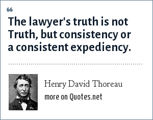 Henry David Thoreau: The lawyer's truth is not Truth, but consistency or a consistent expediency.