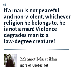 Mehmet Murat ildan: If a man is not peaceful and non-violent, whichever religion he belongs to, he is not a man! Violence degrades man to a low-degree creature!