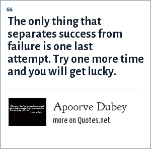 Apoorve Dubey: The only thing that separates success from failure is one last attempt. Try one more time and you will get lucky.