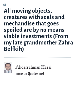 Abderrahman Hassi: All moving objects, creatures with souls and mechandise that goes spoiled are by no means viable investments (From my late grandmother Zahra Belfkih)