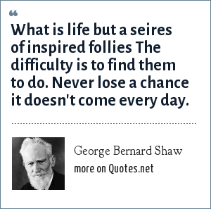 George Bernard Shaw: What is life but a seires of inspired follies The difficulty is to find them to do. Never lose a chance it doesn't come every day.