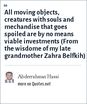 Abderrahman Hassi: All moving objects, creatures with souls and mechandise that goes spoiled are by no means viable investments (From the wisdome of my late grandmother Zahra Belfkih)