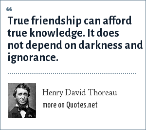 Henry David Thoreau: True friendship can afford true knowledge. It does not depend on darkness and ignorance.