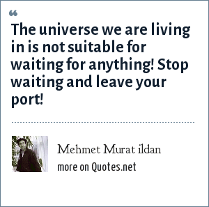 Mehmet Murat ildan: The universe we are living in is not suitable for waiting for anything! Stop waiting and leave your port!