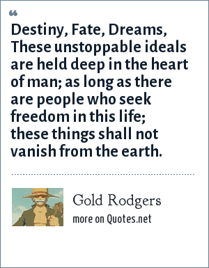 Gold Rodgers: Destiny, Fate, Dreams, These unstoppable ideals are held deep in the heart of man; as long as there are people who seek freedom in this life; these things shall not vanish from the earth.