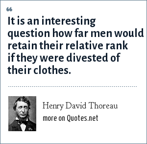 Henry David Thoreau: It is an interesting question how far men would retain their relative rank if they were divested of their clothes.