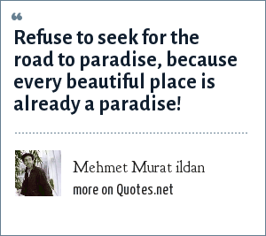 Mehmet Murat ildan: Refuse to seek for the road to paradise, because every beautiful place is already a paradise!