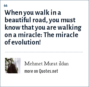 Mehmet Murat ildan: When you walk in a beautiful road, you must know that you are walking on a miracle: The miracle of evolution!
