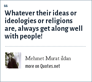 Mehmet Murat ildan: Whatever their ideas or ideologies or religions are, always get along well with people!
