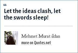 Mehmet Murat ildan: Let the ideas clash, let the swords sleep!