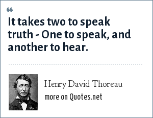 Henry David Thoreau: It takes two to speak truth - One to speak, and another to hear.