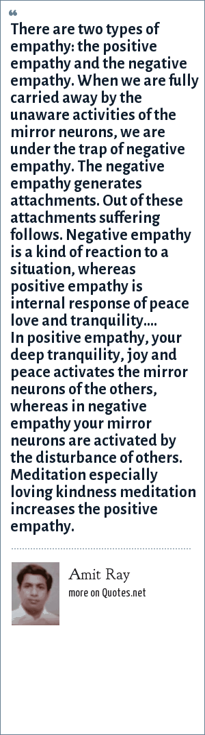 Amit Ray: There are two types of empathy: the positive empathy and the negative empathy. When we are fully carried away by the unaware activities of the mirror neurons, we are under the trap of negative empathy. The negative empathy generates attachments. Out of these attachments suffering follows. Negative empathy is a kind of reaction to a situation, whereas positive empathy is internal response of peace love and tranquility.... In positive empathy, your deep tranquility, joy and peace activates the mirror neurons of the others, whereas in negative empathy your mirror neurons are activated by the disturbance of others. Meditation especially loving kindness meditation increases the positive empathy.