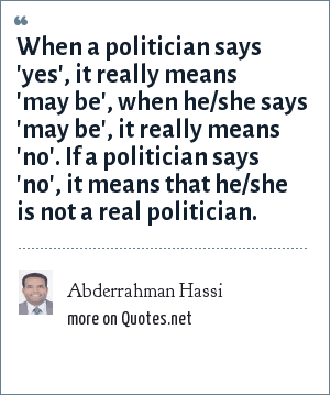 Abderrahman Hassi: When a politician says 'yes', it really means 'may be', when he/she says 'may be', it really means 'no'. If a politician says 'no', it means that he/she is not a real politician.