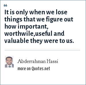 Abderrahman Hassi: It is only when we lose things that we figure out how important, worthwile,useful and valuable they were to us.