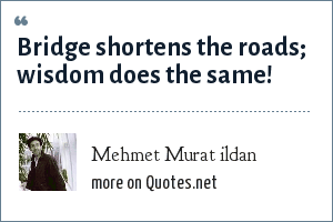 Mehmet Murat ildan: Bridge shortens the roads; wisdom does the same!