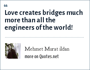 Mehmet Murat ildan: Love creates bridges much more than all the engineers of the world!