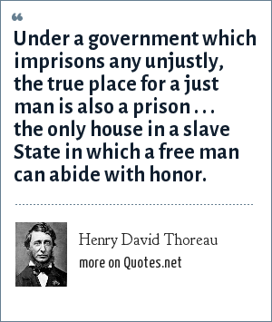 Henry David Thoreau: Under a government which imprisons any unjustly, the true place for a just man is in prison.