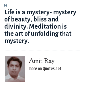 Amit Ray: Life is a mystery- mystery of beauty, bliss and divinity. Meditation is the art of unfolding that mystery.