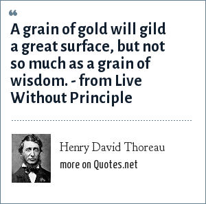 Henry David Thoreau: A grain of gold will gild a great surface, but not so much as a grain of wisdom. - from Live Without Principle