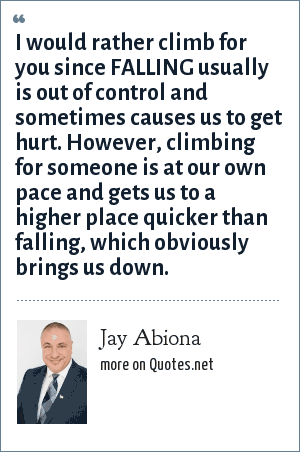 Jay Abiona: I would rather climb for you since FALLING usually is out of control and sometimes causes us to get hurt. However, climbing for someone is at our own pace and gets us to a higher place quicker than falling, which obviously brings us down.