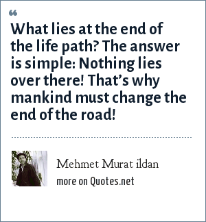 Mehmet Murat ildan: What lies at the end of the life path? The answer is simple: Nothing lies over there! That's why mankind must change the end of the road!
