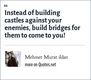 Mehmet Murat ildan: Instead of building castles against your enemies, build bridges for them to come to you!