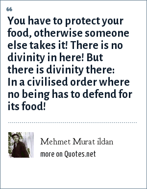 Mehmet Murat ildan: You have to protect your food, otherwise someone else takes it! There is no divinity in here! But there is divinity there: In a civilised order where no being has to defend for its food!