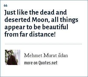 Mehmet Murat ildan: Just like the dead and deserted Moon, all things appear to be beautiful from far distance!