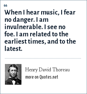 Henry David Thoreau: When I hear music, I fear no danger. I am invulnerable. I see no foe. I am related to the earliest times, and to the latest.