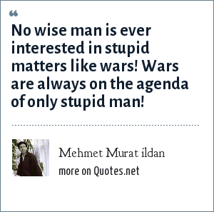 Mehmet Murat ildan: No wise man is ever interested in stupid matters like wars! Wars are always on the agenda of only stupid man!