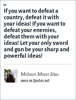 Mehmet Murat ildan: If you want to defeat a country, defeat it with your ideas! If you want to defeat your enemies, defeat them with your ideas! Let your only sword and gun be your sharp and powerful ideas!