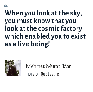Mehmet Murat ildan: When you look at the sky, you must know that you look at the cosmic factory which enabled you to exist as a live being!