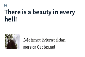 Mehmet Murat ildan: There is a beauty in every hell!