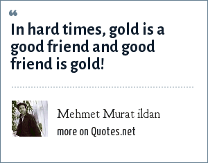 Mehmet Murat ildan: In hard times, gold is a good friend and good friend is gold!