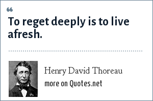 Henry David Thoreau: To reget deeply is to live afresh.