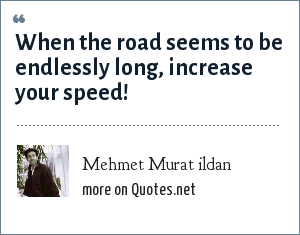 Mehmet Murat ildan: When the road seems to be endlessly long, increase your speed!