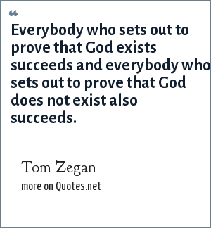 Tom Zegan: Everybody who sets out to prove that God exists succeeds and everybody who sets out to prove that God does not exist also succeeds.