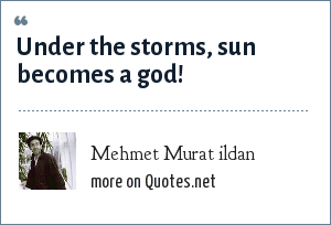 Mehmet Murat ildan: Under the storms, sun becomes a god!