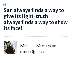 Mehmet Murat ildan: Sun always finds a way to give its light; truth always finds a way to show its face!