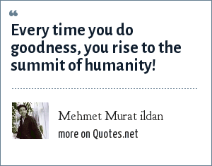 Mehmet Murat ildan: Every time you do goodness, you rise to the summit of humanity!
